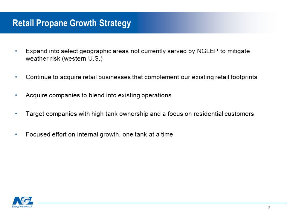 10 Retail Propane Growth Strategy Expand into select geographic areas not currently served by NGLEP to mitigate weather risk (western U.S.) Continue to acquire retail businesses that complement our existing retail footprints Acquire companies to blend into existing operations Target companies with high tank ownership and a focus on residential customers Focused effort on internal growth, one tank at a time