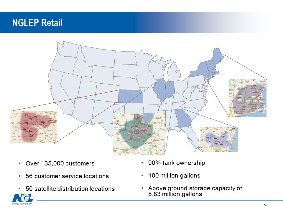 NGLEP Retail 6 Over 135,000 customers 56 customer service locations 50 satellite distribution locations 90% tank ownership 100 million gallons Above ground storage capacity of 5.83 million gallons