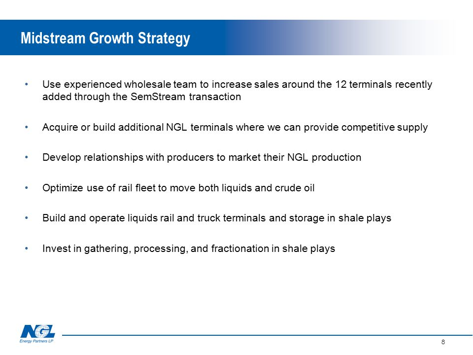 8 Midstream Growth Strategy Use experienced wholesale team to increase sales around the 12 terminals recently added through the SemStream transaction Acquire or build additional NGL terminals where we can provide competitive supply Develop relationships with producers to market their NGL production Optimize use of rail fleet to move both liquids and crude oil Build and operate liquids rail and truck terminals and storage in shale plays Invest in gathering, processing, and fractionation in shale plays