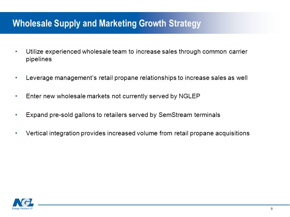 9 Wholesale Supply and Marketing Growth Strategy Utilize experienced wholesale team to increase sales through common carrier pipelines Leverage management's retail propane relationships to increase sales as well Enter new wholesale markets not currently served by NGLEP Expand pre-sold gallons to retailers served by SemStream terminals Vertical integration provides increased volume from retail propane acquisitions