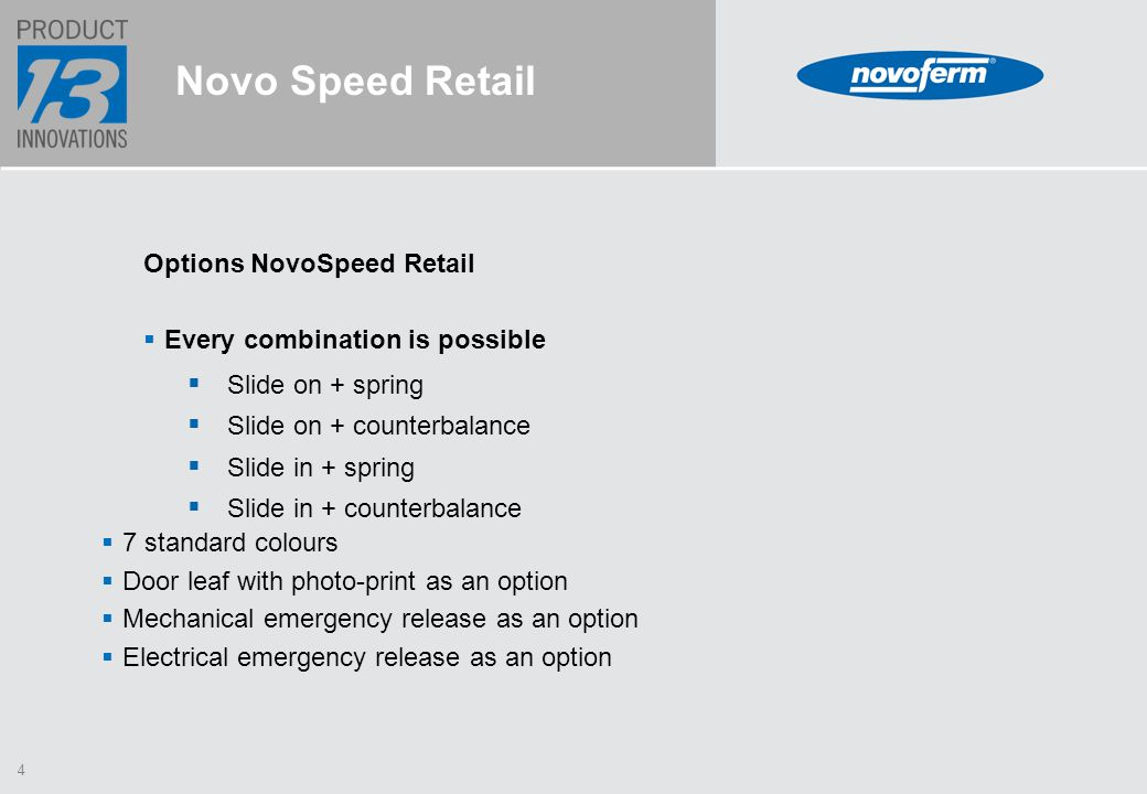 4 Novo Speed Retail Options NovoSpeed Retail  Every combination is possible  Slide on + spring  Slide on + counterbalance  Slide in + spring  Slide in + counterbalance  7 standard colours  Door leaf with photo-print as an option  Mechanical emergency release as an option  Electrical emergency release as an option