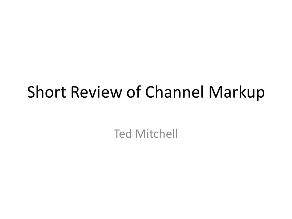 Short Review of Channel Markup Ted Mitchell