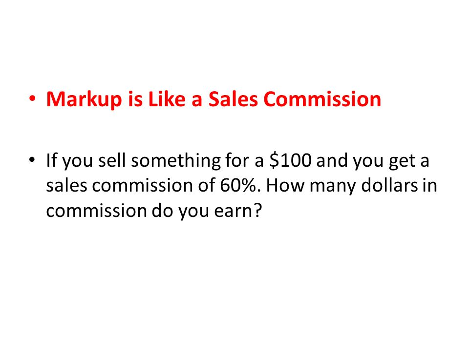 Markup is Like a Sales Commission If you sell something for a $100 and you get a sales commission of 60%.