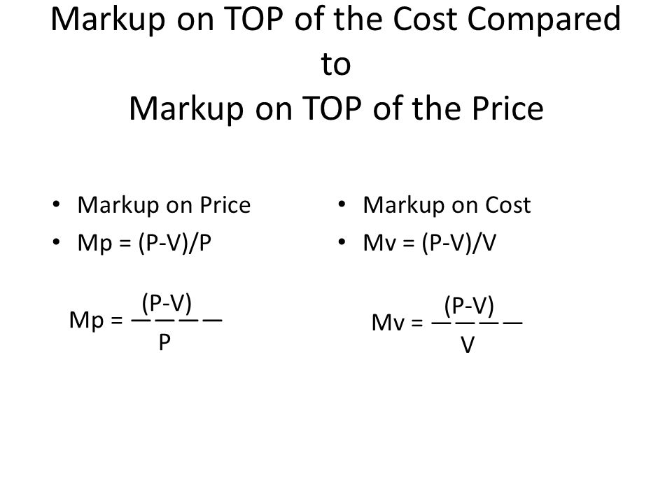 Markup on TOP of the Cost Compared to Markup on TOP of the Price Markup on Price Mp = (P-V)/P Markup on Cost Mv = (P-V)/V Mp = ———— (P-V) P Mv = ———— (P-V) V