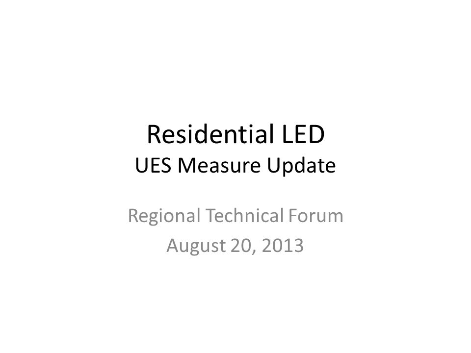 Residential LED UES Measure Update Regional Technical Forum August 20, 2013