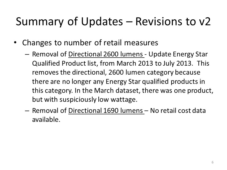 Summary of Updates – Revisions to v2 Changes to number of retail measures – Removal of Directional 2600 lumens - Update Energy Star Qualified Product list, from March 2013 to July 2013.