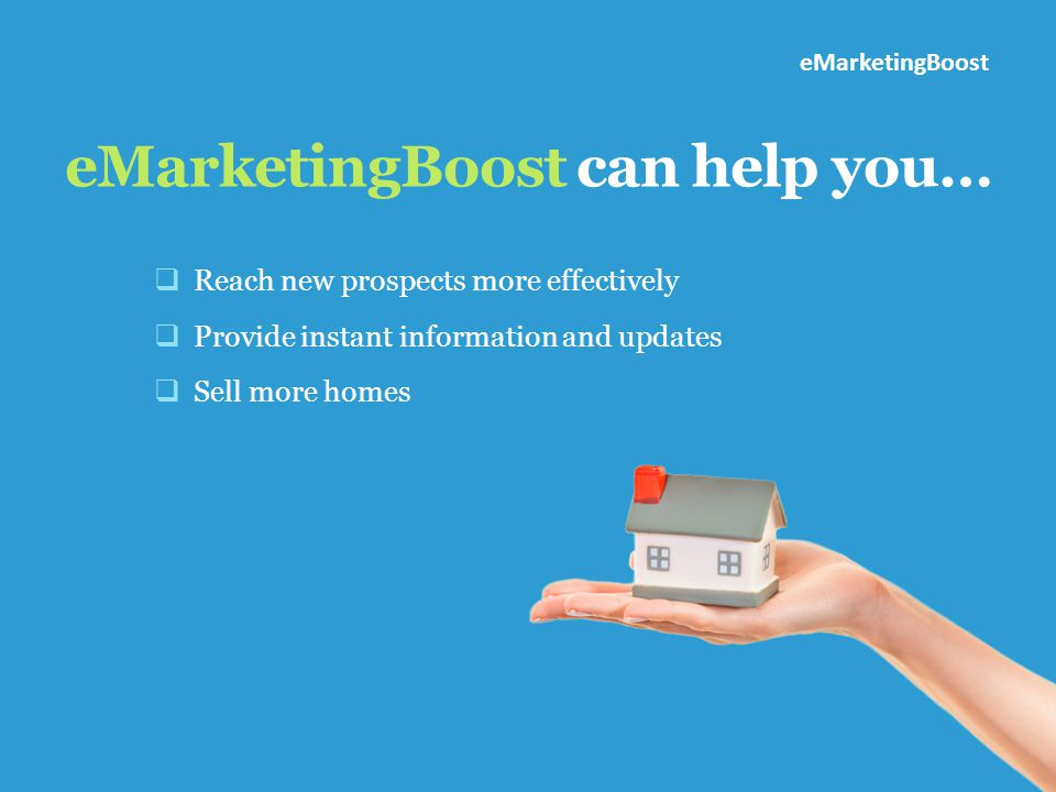 eMarketingBoost can help you…  Reach new prospects more effectively  Provide instant information and updates  Sell more homes eMarketingBoost