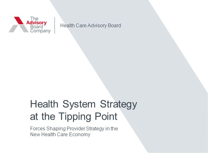Health Care Advisory Board Health System Strategy at the Tipping Point Forces Shaping Provider Strategy in the New Health Care Economy