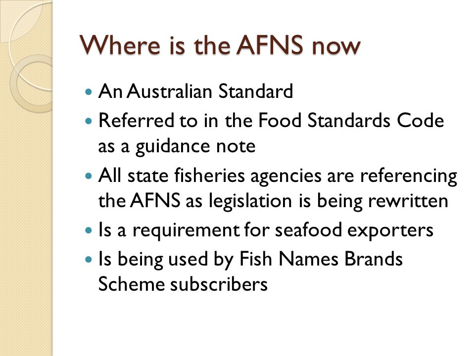 Where is the AFNS now An Australian Standard Referred to in the Food Standards Code as a guidance note All state fisheries agencies are referencing the AFNS as legislation is being rewritten Is a requirement for seafood exporters Is being used by Fish Names Brands Scheme subscribers
