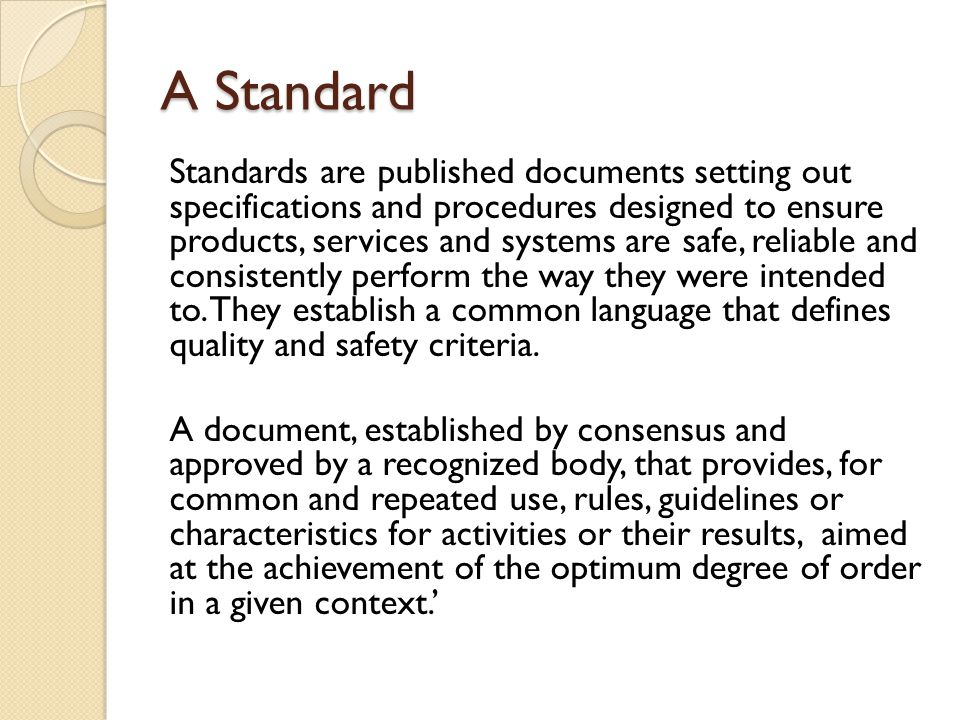 A Standard Standards are published documents setting out specifications and procedures designed to ensure products, services and systems are safe, reliable and consistently perform the way they were intended to.