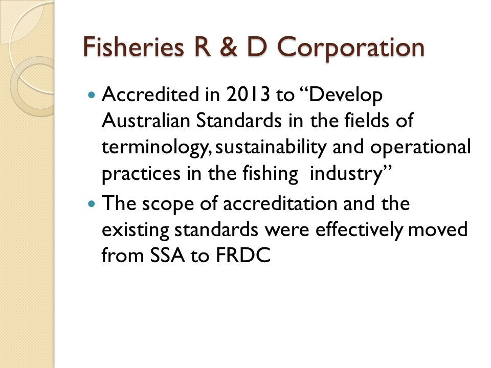 Fisheries R & D Corporation Accredited in 2013 to Develop Australian Standards in the fields of terminology, sustainability and operational practices in the fishing industry The scope of accreditation and the existing standards were effectively moved from SSA to FRDC