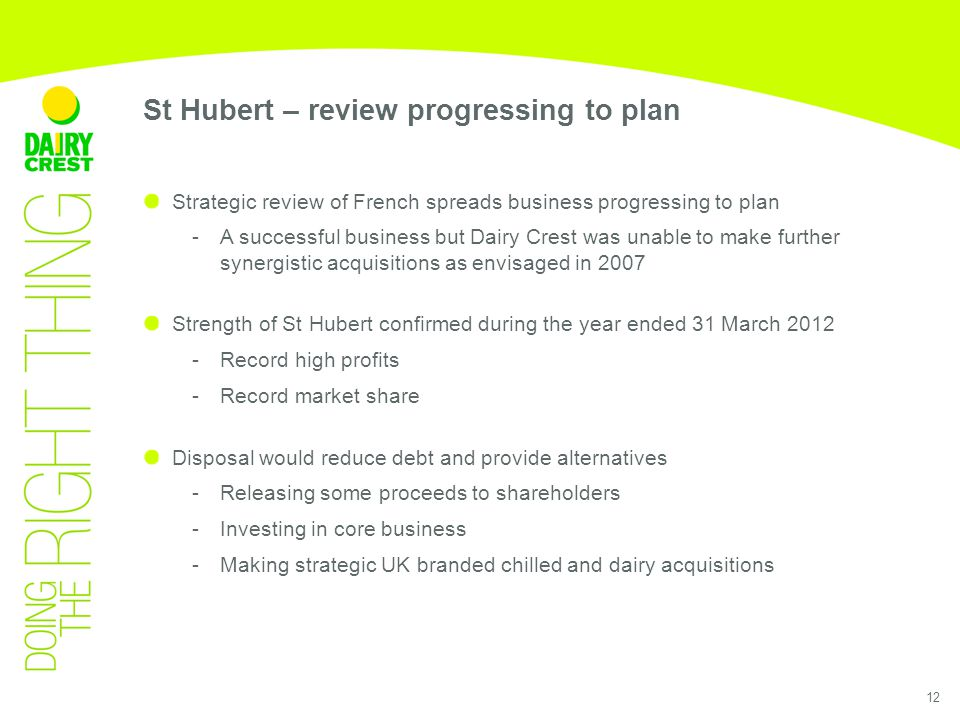 12 Strategic review of French spreads business progressing to plan - A successful business but Dairy Crest was unable to make further synergistic acquisitions as envisaged in 2007 Strength of St Hubert confirmed during the year ended 31 March 2012 -Record high profits -Record market share Disposal would reduce debt and provide alternatives -Releasing some proceeds to shareholders -Investing in core business -Making strategic UK branded chilled and dairy acquisitions St Hubert – review progressing to plan