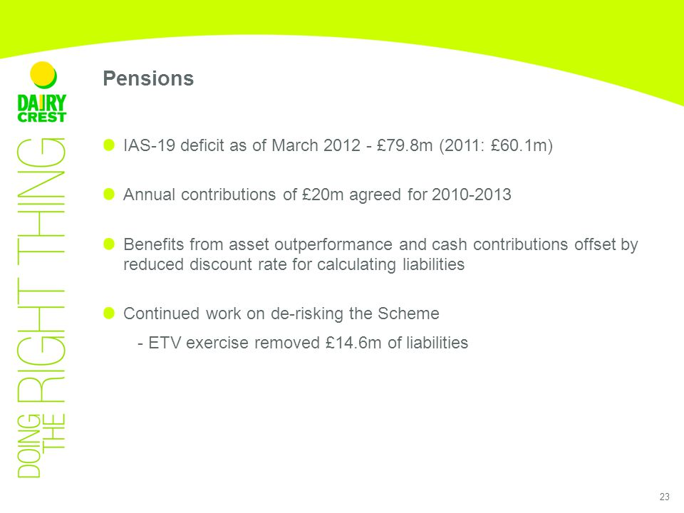 Pensions 23 IAS-19 deficit as of March 2012 - £79.8m (2011: £60.1m) Annual contributions of £20m agreed for 2010-2013 Benefits from asset outperformance and cash contributions offset by reduced discount rate for calculating liabilities Continued work on de-risking the Scheme - ETV exercise removed £14.6m of liabilities