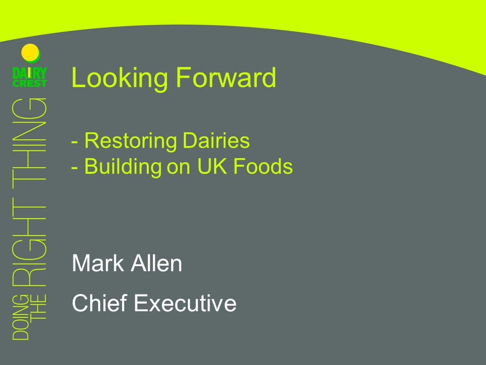 Mark Allen Chief Executive Looking Forward - Restoring Dairies - Building on UK Foods