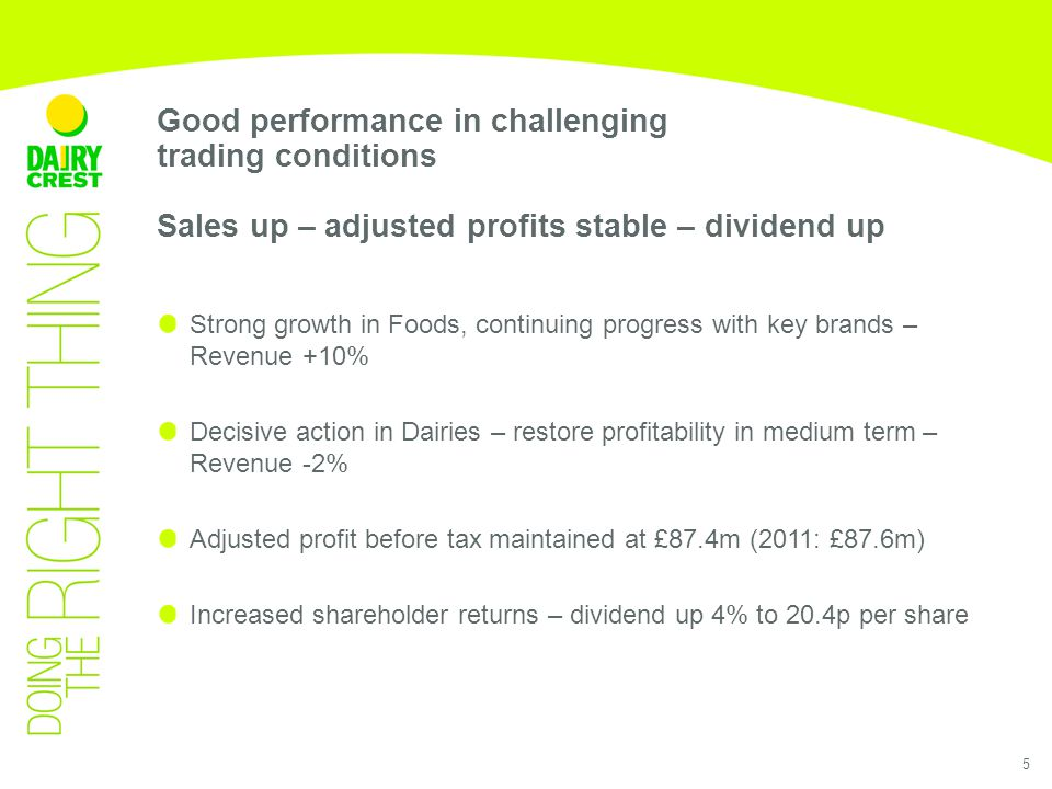 5 Strong growth in Foods, continuing progress with key brands – Revenue +10% Decisive action in Dairies – restore profitability in medium term – Revenue -2% Adjusted profit before tax maintained at £87.4m (2011: £87.6m) Increased shareholder returns – dividend up 4% to 20.4p per share Good performance in challenging trading conditions Sales up – adjusted profits stable – dividend up