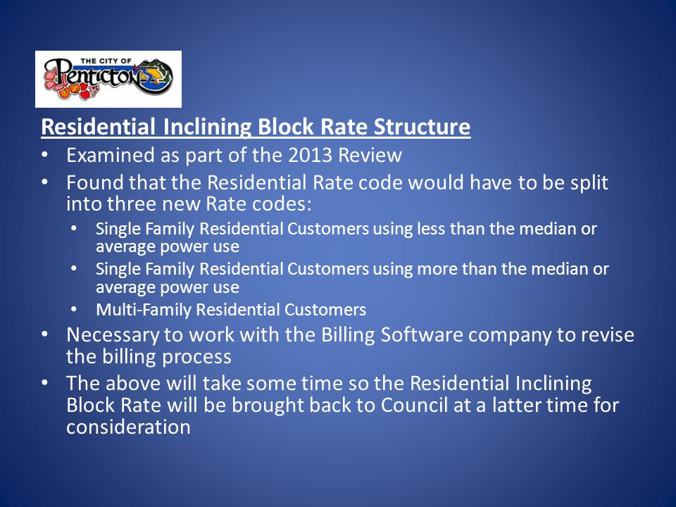 Residential Inclining Block Rate Structure Examined as part of the 2013 Review Found that the Residential Rate code would have to be split into three new Rate codes: Single Family Residential Customers using less than the median or average power use Single Family Residential Customers using more than the median or average power use Multi-Family Residential Customers Necessary to work with the Billing Software company to revise the billing process The above will take some time so the Residential Inclining Block Rate will be brought back to Council at a latter time for consideration