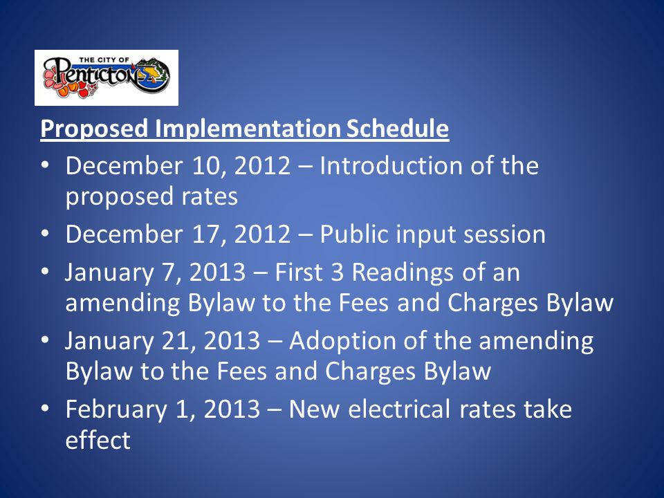 Proposed Implementation Schedule December 10, 2012 – Introduction of the proposed rates December 17, 2012 – Public input session January 7, 2013 – First 3 Readings of an amending Bylaw to the Fees and Charges Bylaw January 21, 2013 – Adoption of the amending Bylaw to the Fees and Charges Bylaw February 1, 2013 – New electrical rates take effect