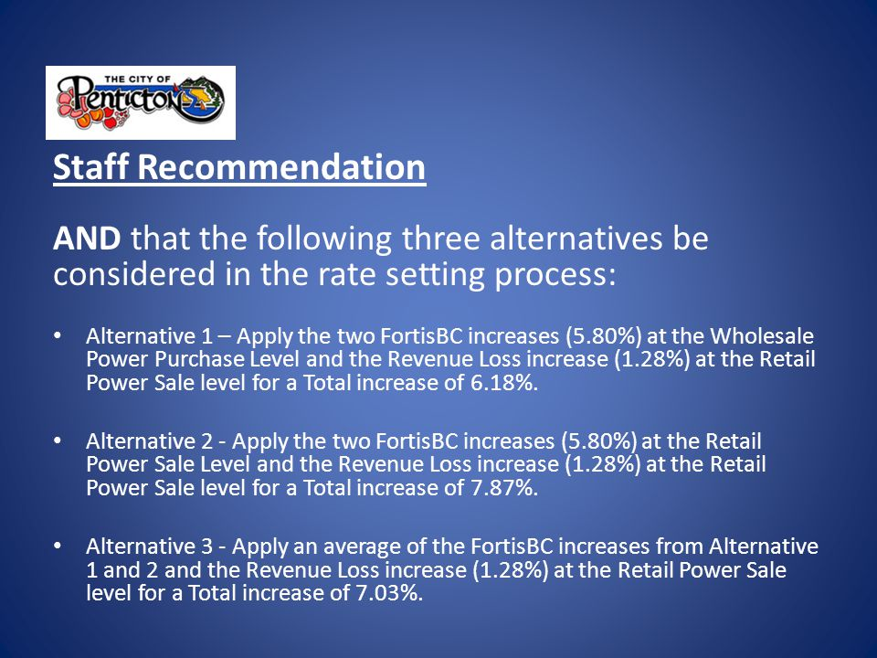 Staff Recommendation AND that the following three alternatives be considered in the rate setting process: Alternative 1 – Apply the two FortisBC increases (5.80%) at the Wholesale Power Purchase Level and the Revenue Loss increase (1.28%) at the Retail Power Sale level for a Total increase of 6.18%.