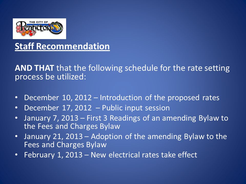 Staff Recommendation AND THAT that the following schedule for the rate setting process be utilized: December 10, 2012 – Introduction of the proposed rates December 17, 2012 – Public input session January 7, 2013 – First 3 Readings of an amending Bylaw to the Fees and Charges Bylaw January 21, 2013 – Adoption of the amending Bylaw to the Fees and Charges Bylaw February 1, 2013 – New electrical rates take effect