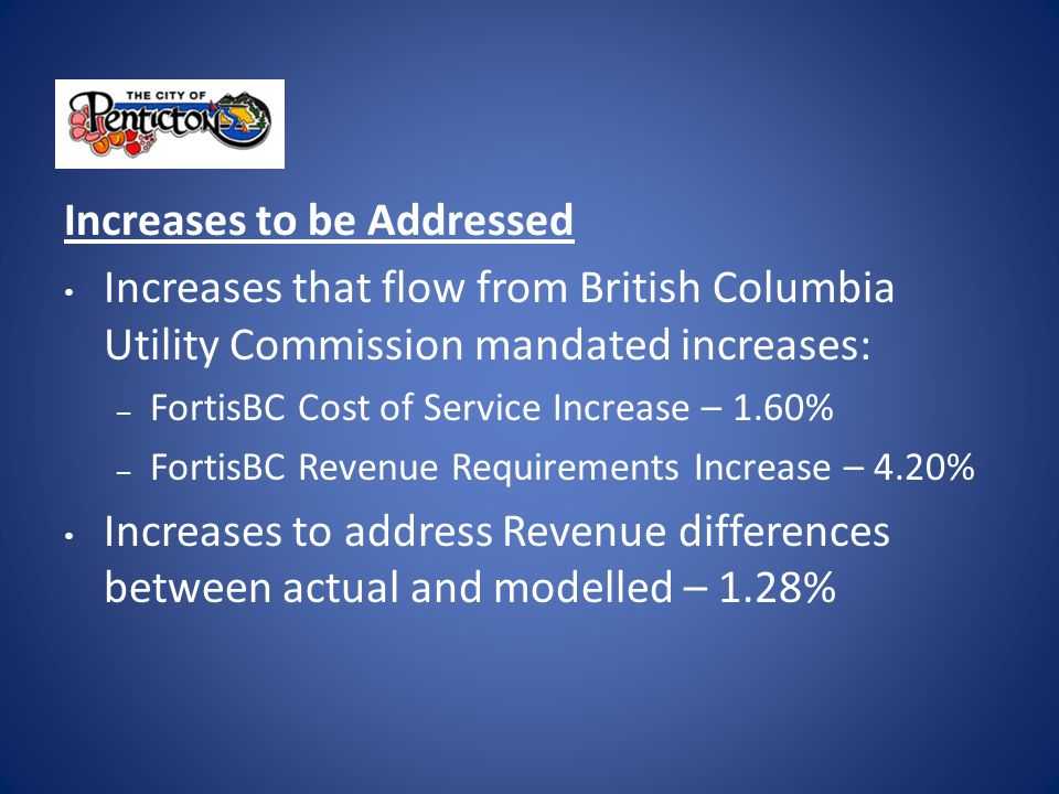 Increases to be Addressed Increases that flow from British Columbia Utility Commission mandated increases: – FortisBC Cost of Service Increase – 1.60% – FortisBC Revenue Requirements Increase – 4.20% Increases to address Revenue differences between actual and modelled – 1.28%