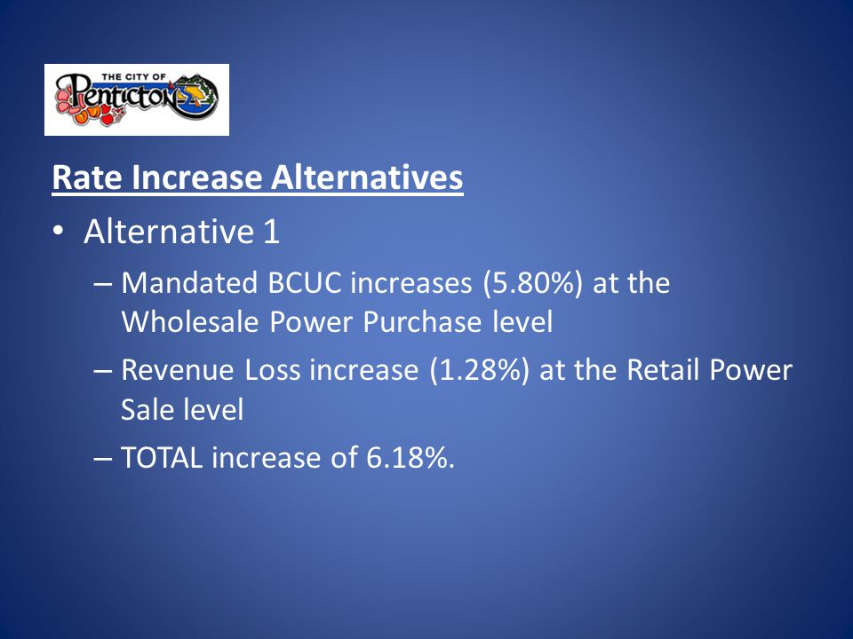 Rate Increase Alternatives Alternative 2 – Mandated BCUC increases (5.80%) at the Retail Power Sale level – Revenue Loss increase (1.28%) at the Retail Power Sale level – TOTAL increase of 7.87%.
