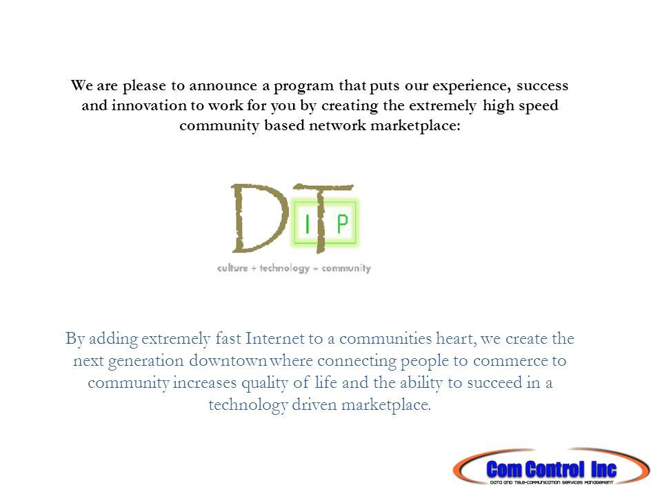 We are please to announce a program that puts our experience, success and innovation to work for you by creating the extremely high speed community based network marketplace: By adding extremely fast Internet to a communities heart, we create the next generation downtown where connecting people to commerce to community increases quality of life and the ability to succeed in a technology driven marketplace.