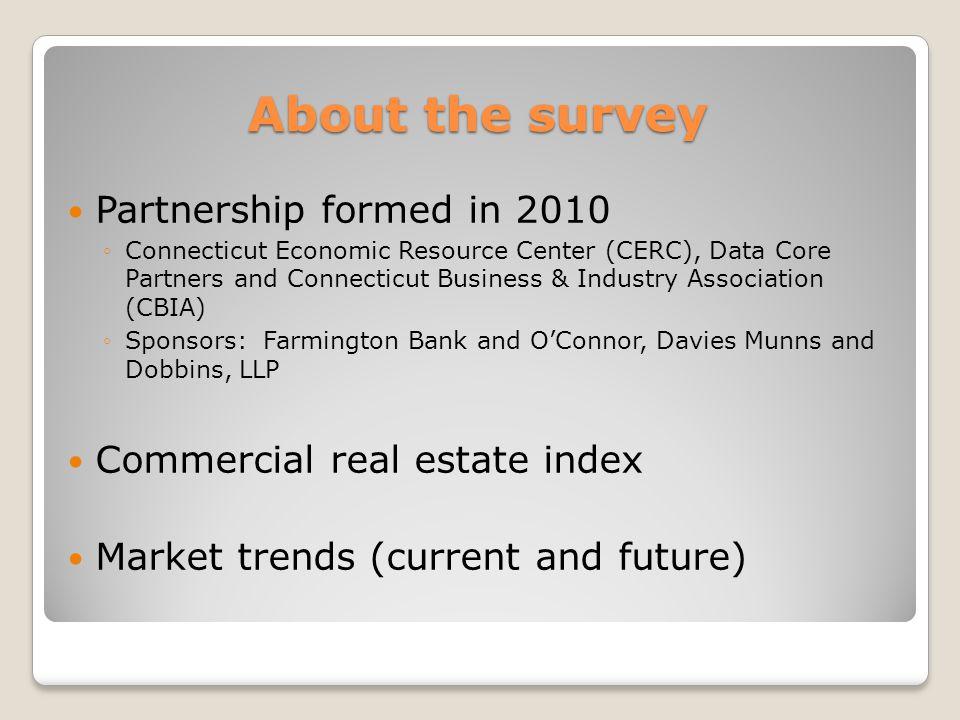 About the survey Partnership formed in 2010 ◦Connecticut Economic Resource Center (CERC), Data Core Partners and Connecticut Business & Industry Assoc
