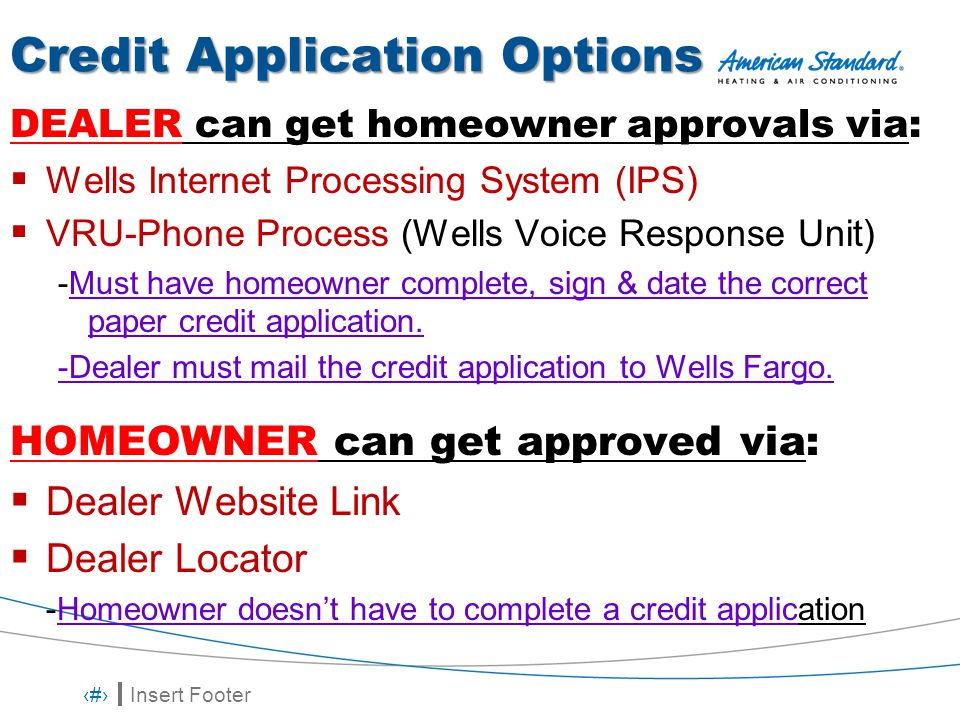 Insert Footer 8 Credit Application Options DEALER can get homeowner approvals via:  Wells Internet Processing System (IPS)  VRU-Phone Process (Wells Voice Response Unit) -Must have homeowner complete, sign & date the correct paper credit application.