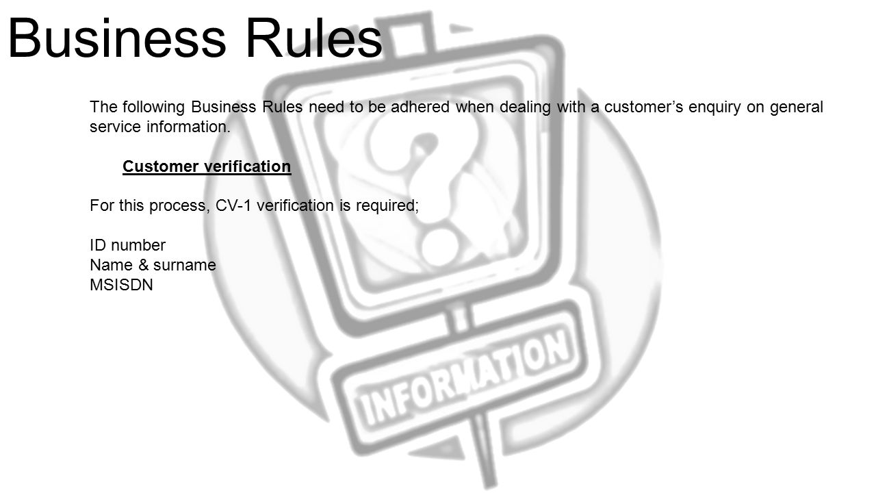 Business Rules The following Business Rules need to be adhered when dealing with a customer's enquiry on general service information.