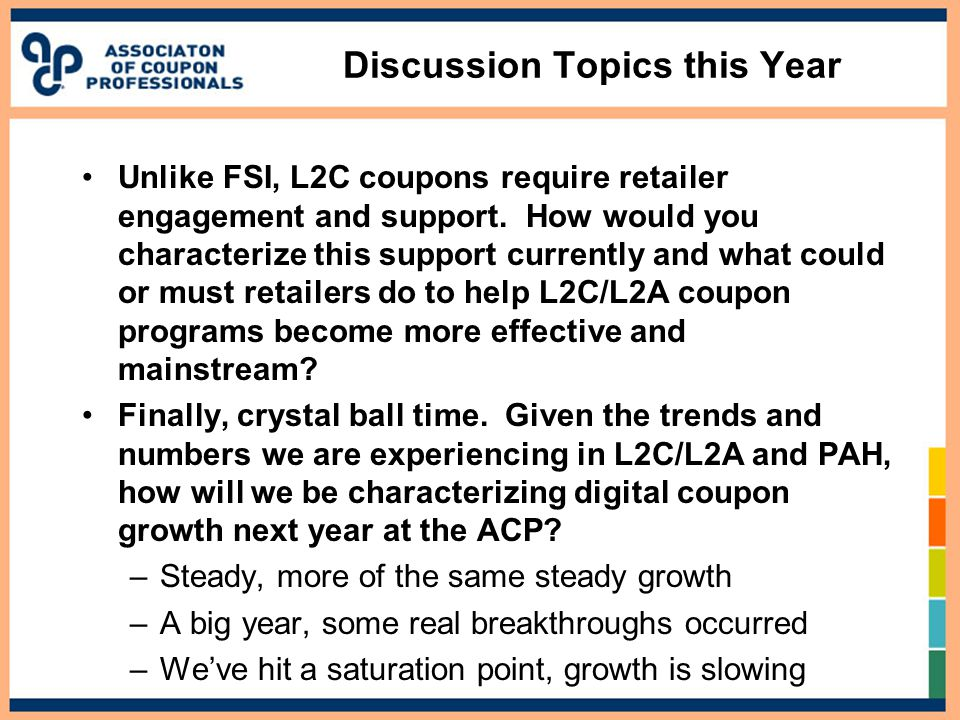Discussion Topics this Year Unlike FSI, L2C coupons require retailer engagement and support. How would you characterize this support currently and wha