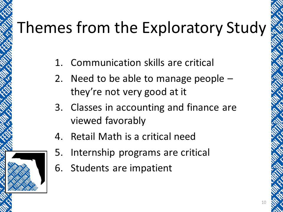 Themes from the Exploratory Study 1.Communication skills are critical 2.Need to be able to manage people – they're not very good at it 3.Classes in accounting and finance are viewed favorably 4.Retail Math is a critical need 5.Internship programs are critical 6.Students are impatient 10