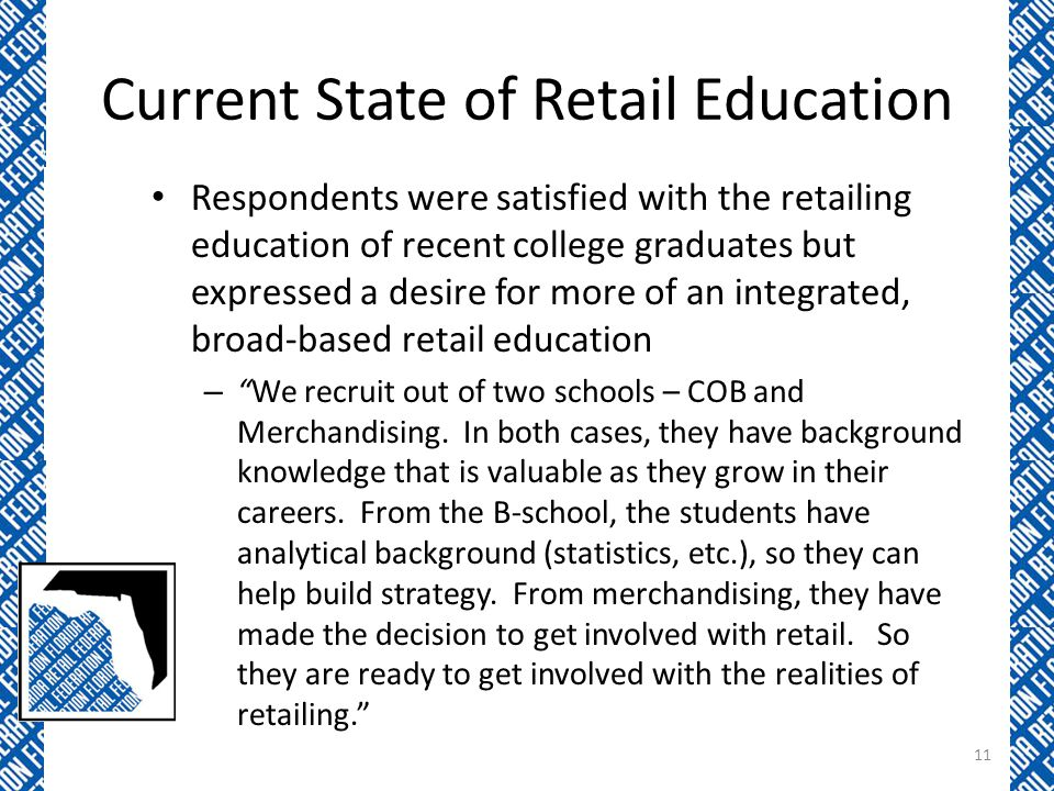 Current State of Retail Education Respondents were satisfied with the retailing education of recent college graduates but expressed a desire for more of an integrated, broad-based retail education – We recruit out of two schools – COB and Merchandising.