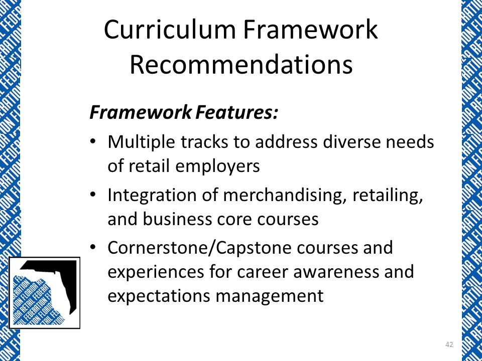 Curriculum Framework Recommendations Framework Features: Multiple tracks to address diverse needs of retail employers Integration of merchandising, retailing, and business core courses Cornerstone/Capstone courses and experiences for career awareness and expectations management 42
