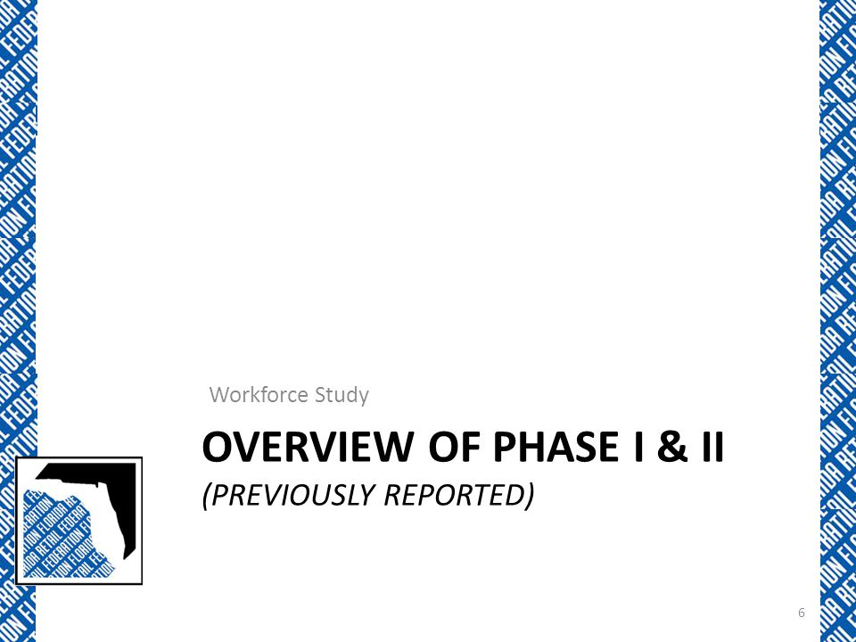 OVERVIEW OF PHASE I & II (PREVIOUSLY REPORTED) Workforce Study 6