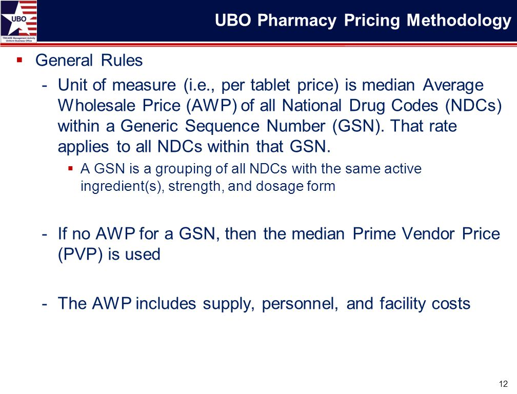  General Rules -Unit of measure (i.e., per tablet price) is median Average Wholesale Price (AWP) of all National Drug Codes (NDCs) within a Generic Sequence Number (GSN).
