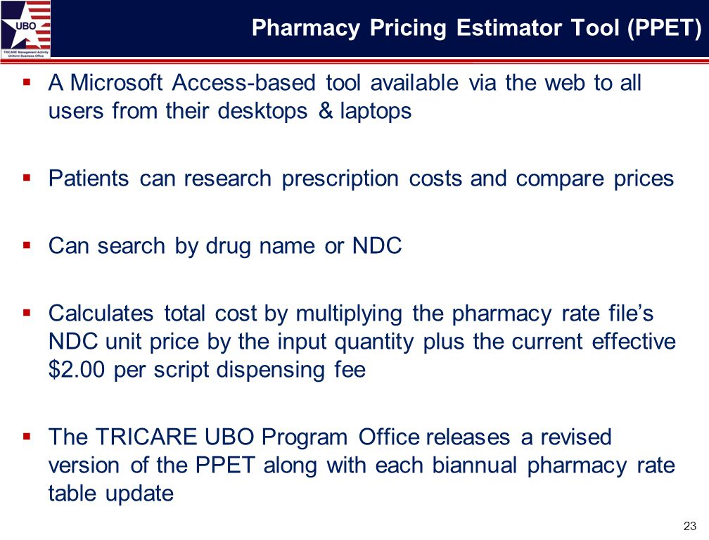  A Microsoft Access-based tool available via the web to all users from their desktops & laptops  Patients can research prescription costs and compare prices  Can search by drug name or NDC  Calculates total cost by multiplying the pharmacy rate file's NDC unit price by the input quantity plus the current effective $2.00 per script dispensing fee  The TRICARE UBO Program Office releases a revised version of the PPET along with each biannual pharmacy rate table update 23 Pharmacy Pricing Estimator Tool (PPET)