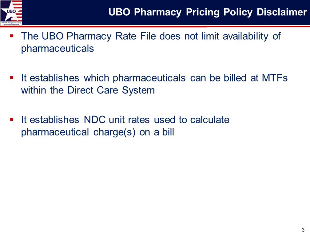  The UBO Pharmacy Rate File does not limit availability of pharmaceuticals  It establishes which pharmaceuticals can be billed at MTFs within the Di