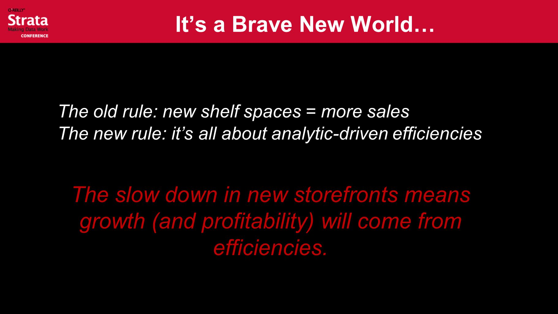 It's a Brave New World… The old rule: new shelf spaces = more sales The new rule: it's all about analytic-driven efficiencies The slow down in new sto