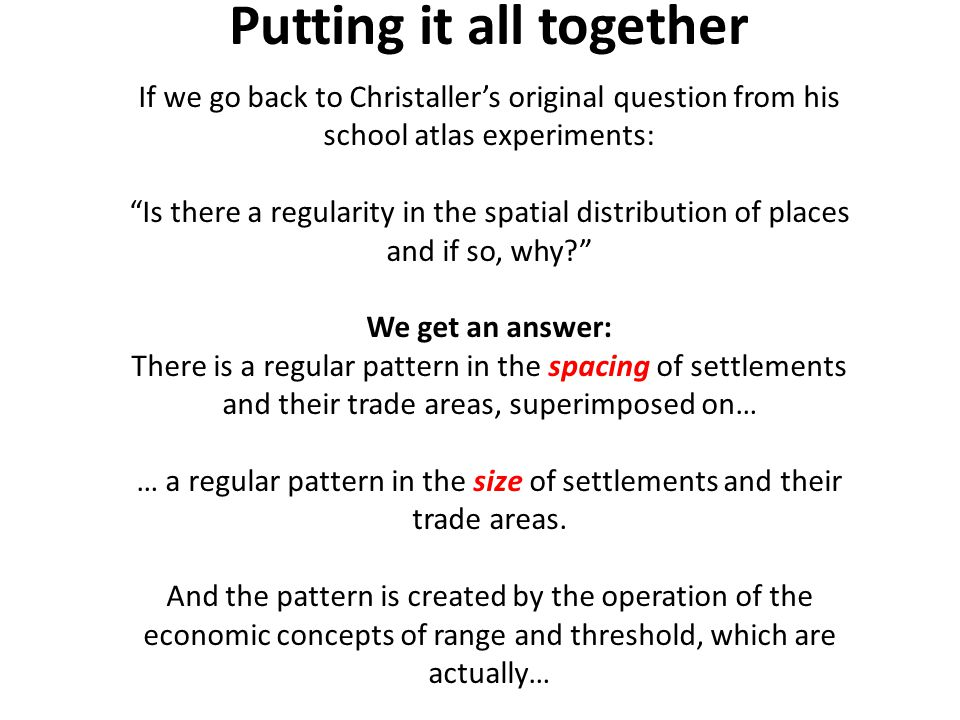 Putting it all together If we go back to Christaller's original question from his school atlas experiments: Is there a regularity in the spatial distribution of places and if so, why We get an answer: There is a regular pattern in the spacing of settlements and their trade areas, superimposed on… … a regular pattern in the size of settlements and their trade areas.