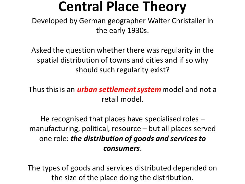 Central Place Theory Developed by German geographer Walter Christaller in the early 1930s.