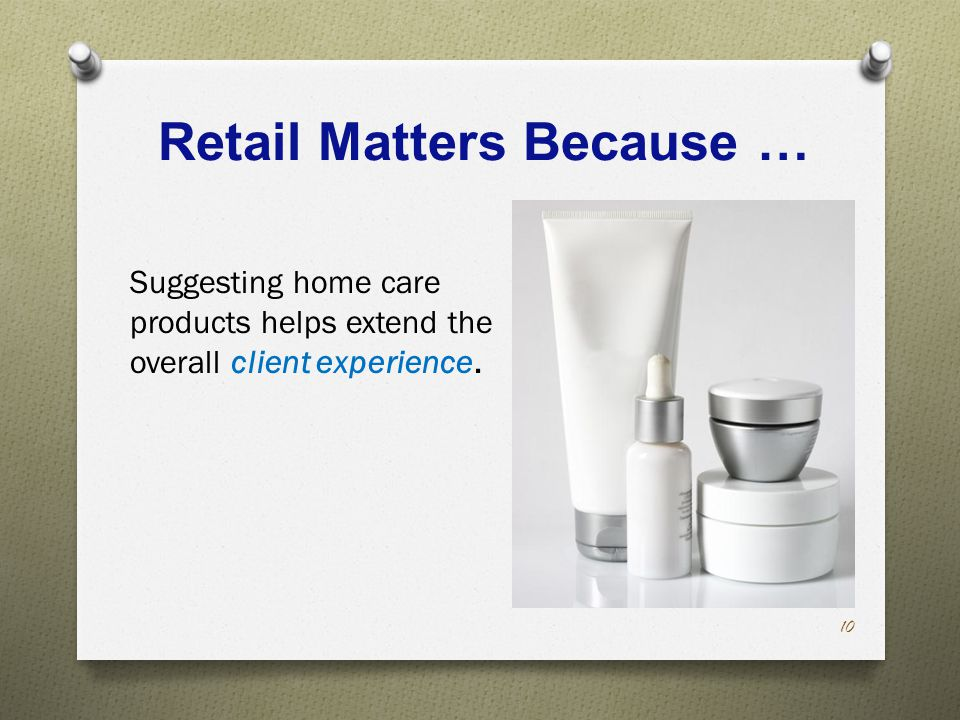 Retail Matters Because … Suggesting home care products helps extend the overall client experience.