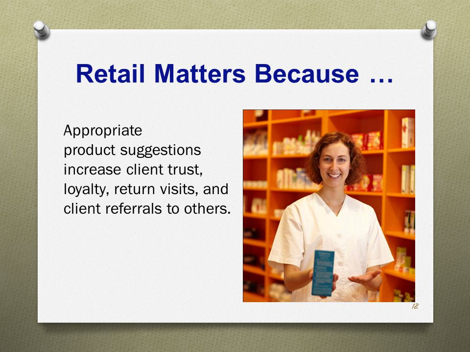 Retail Matters Because … Appropriate product suggestions increase client trust, loyalty, return visits, and client referrals to others.