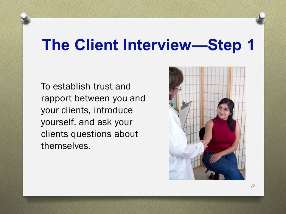 The Client Interview—Step 1 To establish trust and rapport between you and your clients, introduce yourself, and ask your clients questions about themselves.