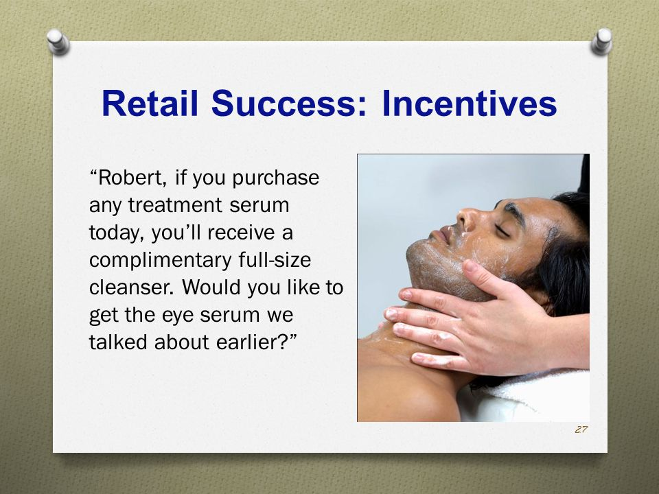 Retail Success: Incentives Robert, if you purchase any treatment serum today, you'll receive a complimentary full-size cleanser.