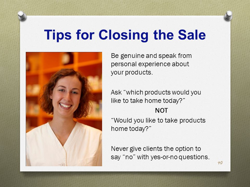 Tips for Closing the Sale Be genuine and speak from personal experience about your products.