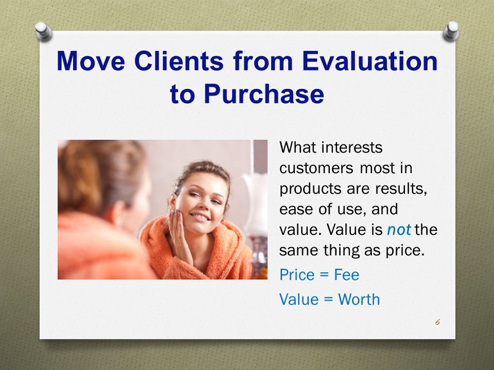 Move Clients from Evaluation to Purchase What interests customers most in products are results, ease of use, and value.