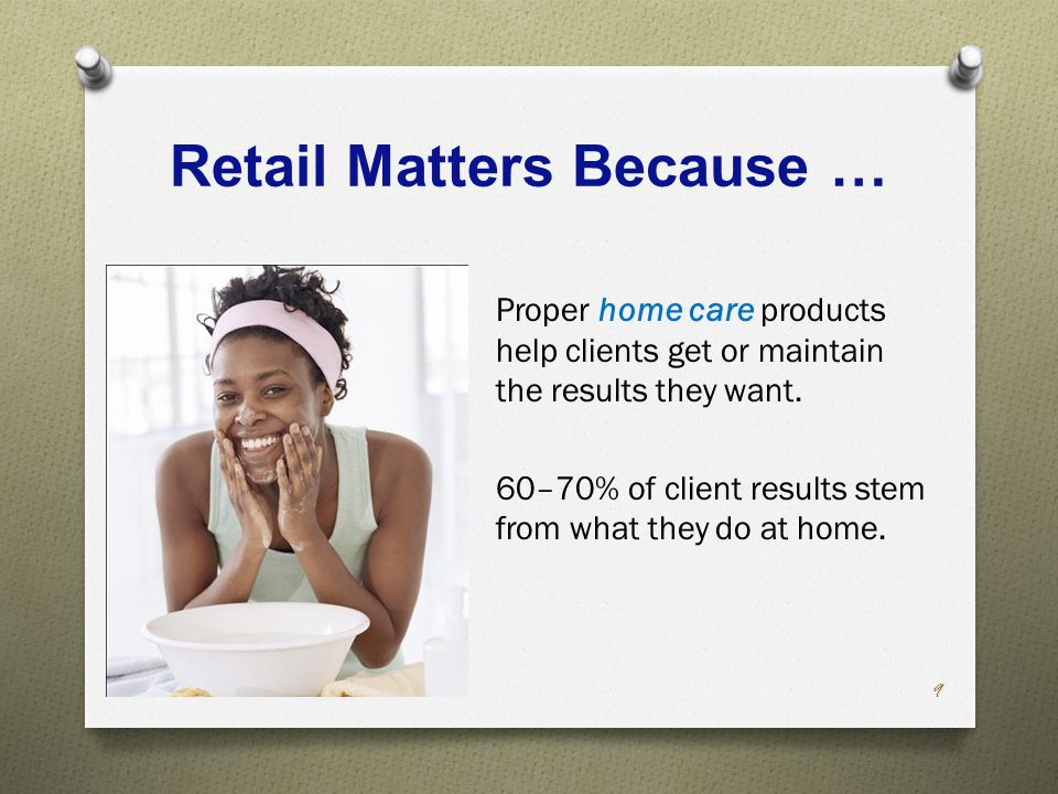 Retail Matters Because … Proper home care products help clients get or maintain the results they want.