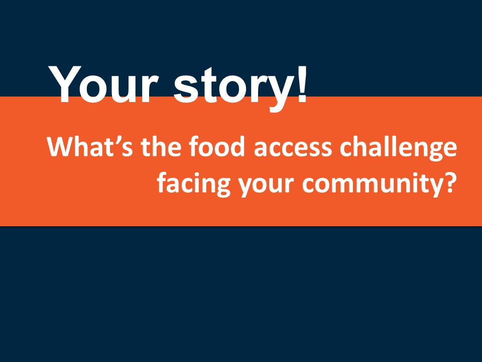 What's the food access challenge facing your community? Your story!