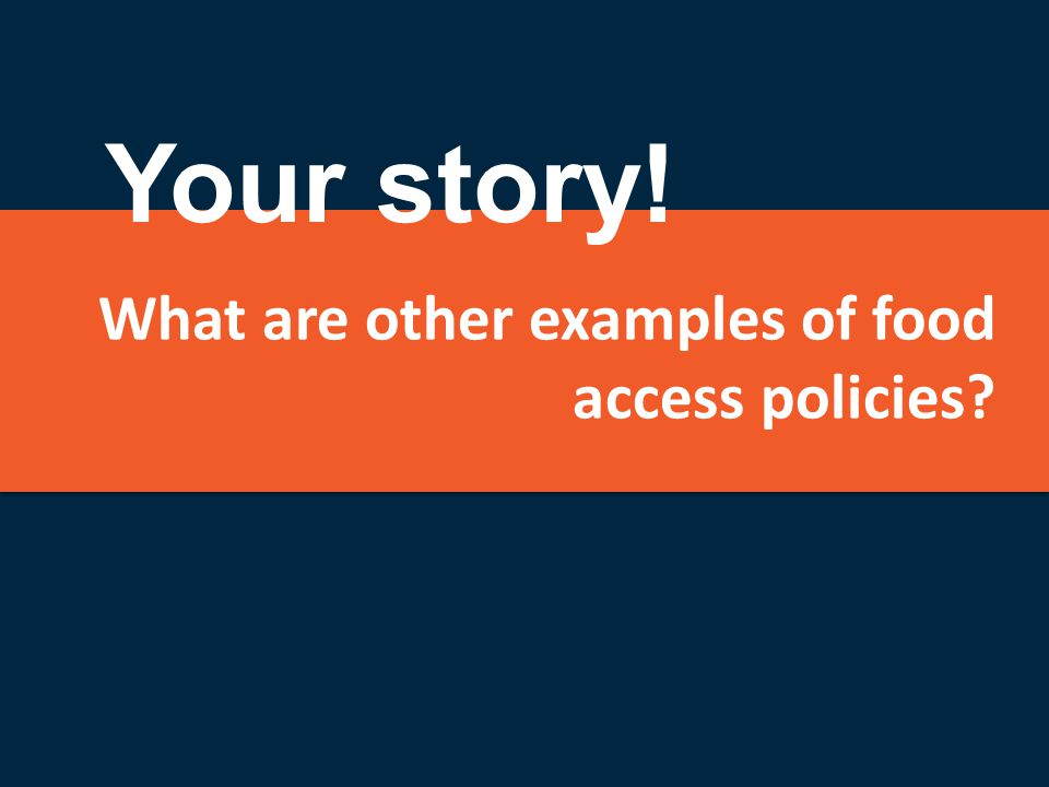 What are other examples of food access policies? Your story!