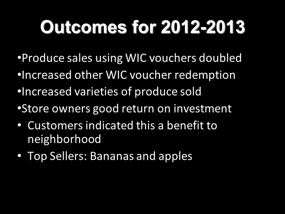 Outcomes for 2012-2013 Produce sales using WIC vouchers doubled Increased other WIC voucher redemption Increased varieties of produce sold Store owners good return on investment Customers indicated this a benefit to neighborhood Top Sellers: Bananas and apples